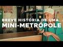 BREVE HISTÓRIA DE UMA MINI METRÓPOLE